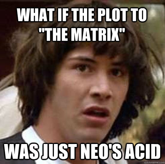 what if the plot to the matrix was just neos acid  - conspiracy keanu