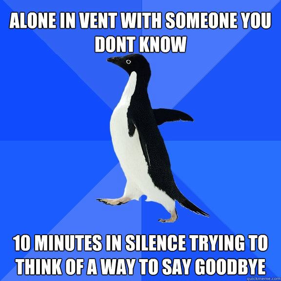 alone in vent with someone you dont know 10 minutes in sile - Socially Awkward Penguin