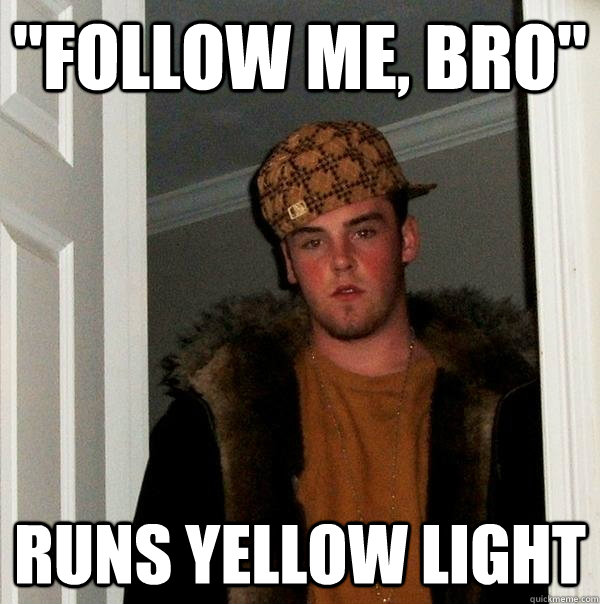 follow me bro runs yellow light - Scumbag Steve