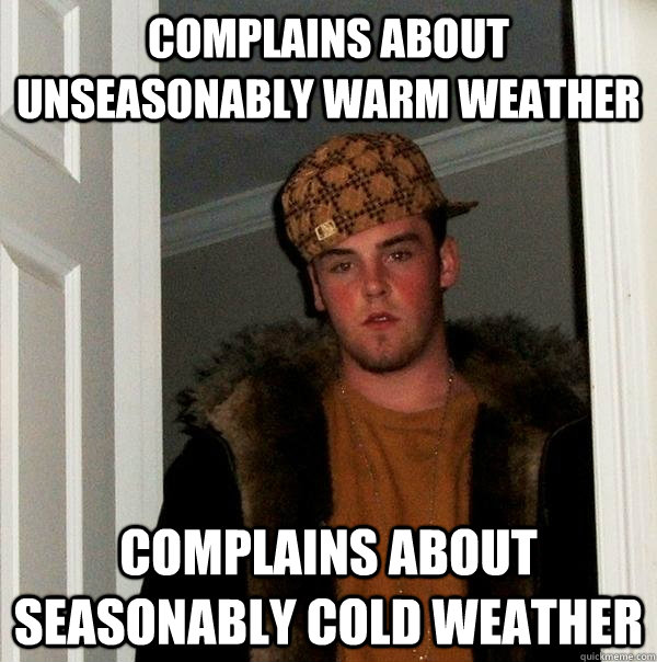 complains about unseasonably warm weather complains about se - Scumbag Steve