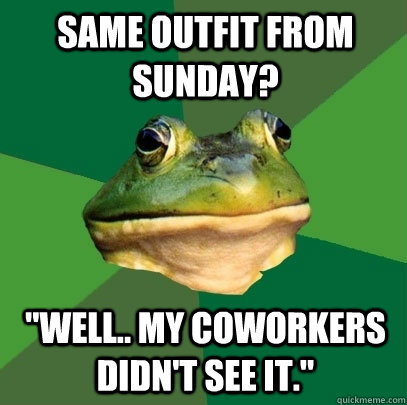 same outfit from sunday well my coworkers didnt see it - Foul Bachelor Frog