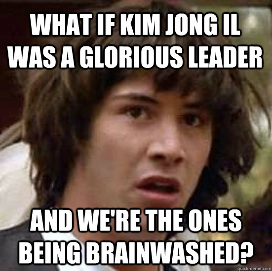 what if kim jong il was a glorious leader and were the ones - conspiracy keanu