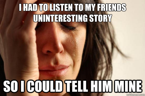 i had to listen to my friends uninteresting story so i coul - First World Problems