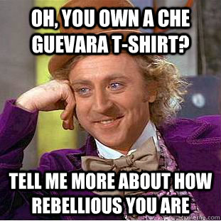 oh you own a che guevara tshirt tell me more about how re - Creepy Wonka