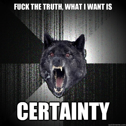 fuck the truth what i want is certainty - Insanity Wolf
