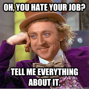 oh you hate your job tell me everything about it - Creepy Wonka