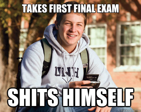 takes first final exam shits himself - College Freshman
