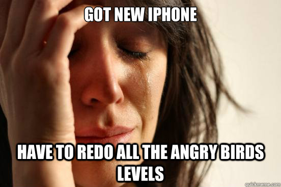 got new iphone have to redo all the angry birds levels - First World Problems