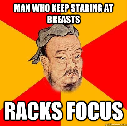 man who keep staring at breasts racks focus - Confucius says