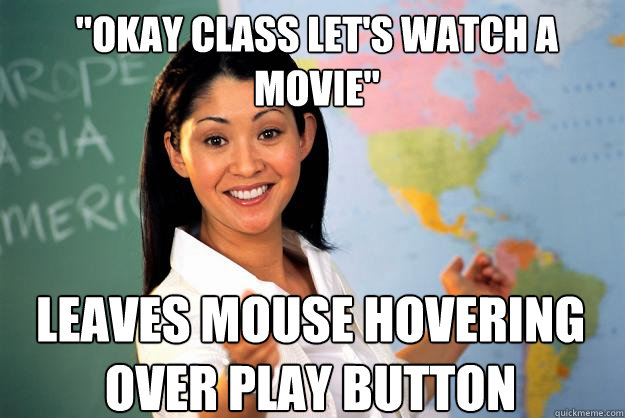 okay class lets watch a movie leaves mouse hovering over  - Unhelpful High School Teacher