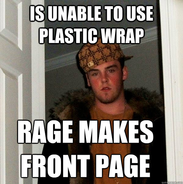 is unable to use plastic wrap rage makes front page - Scumbag Steve