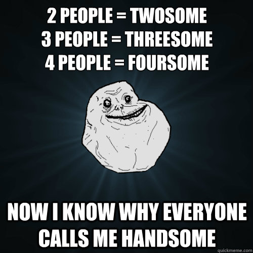 2 people twosome 3 people threesome 4 people foursome  - Forever Alone