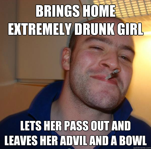 brings home extremely drunk girl lets her pass out and leave - Good Guy Greg