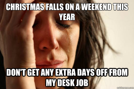 christmas falls on a weekend this year dont get any extra d - First World Problems