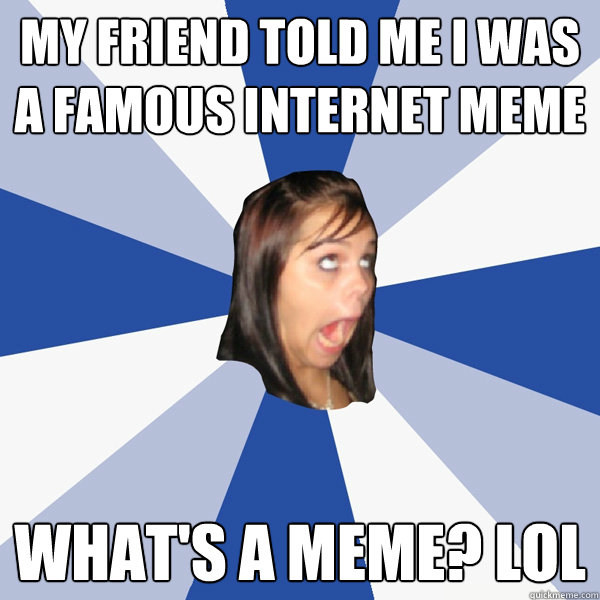 my friend told me i was a famous internet meme whats a meme - Annoying Facebook Girl