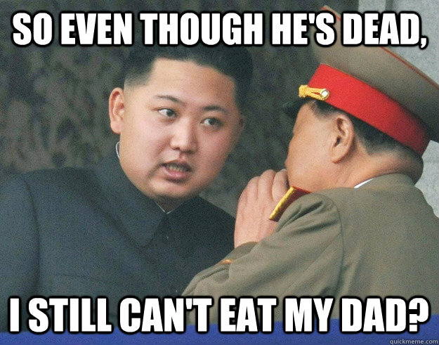 so even though hes dead i still cant eat my dad - Hungry Kim Jong Un
