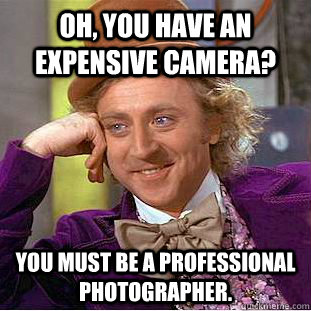 oh you have an expensive camera you must be a professional - Creepy Wonka