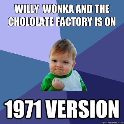 willy wonka and the chololate factory is on 1971 version - Success Kid