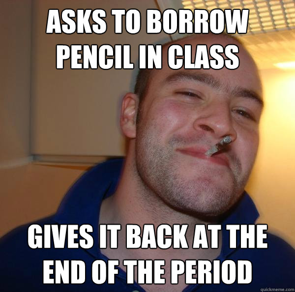 asks to borrow pencil in class gives it back at the end of t - Good Guy Greg