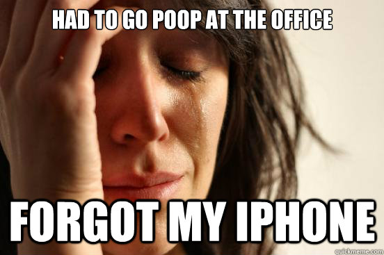 had to go poop at the office forgot my iphone - First World Problems