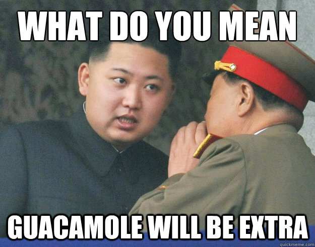 what do you mean guacamole will be extra - Hungry Kim Jong Un