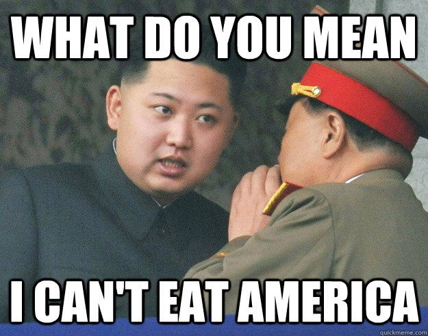 what do you mean i cant eat america - Hungry Kim Jong Un