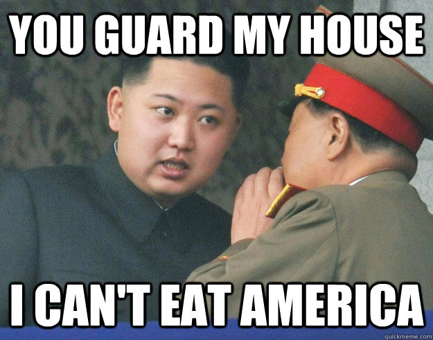 you guard my house i cant eat america - Hungry Kim Jong Un
