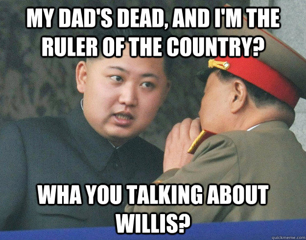 my dads dead and im the ruler of the country wha you tal - Hungry Kim Jong Un
