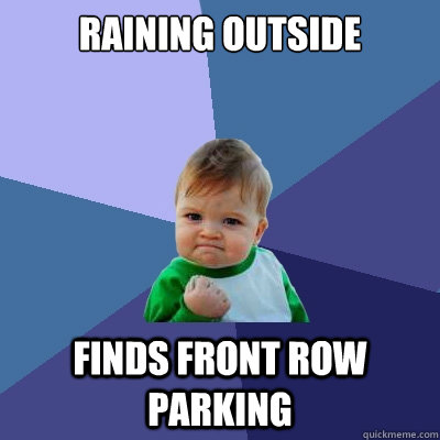 raining outside finds front row parking - Success Kid