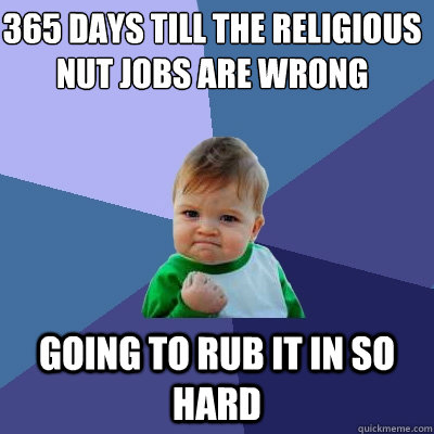 365 days till the religious nut jobs are wrong going to rub  - Success Kid
