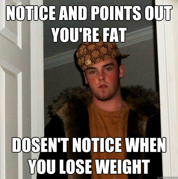 notice and points out youre fat dosent notice when you los - Scumbag Steve