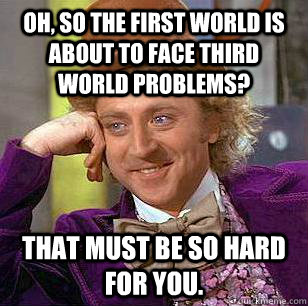 oh so the first world is about to face third world problems - Condescending Wonka