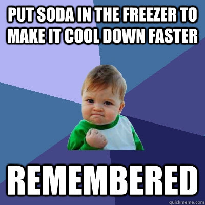 put soda in the freezer to make it cool down faster remember - Success Kid
