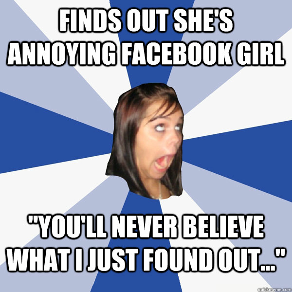 finds out shes annoying facebook girl youll never believe - Annoying Facebook Girl