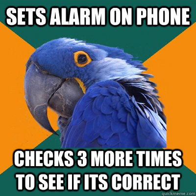 sets alarm on phone checks 3 more times to see if its correc - Paranoid Parrot