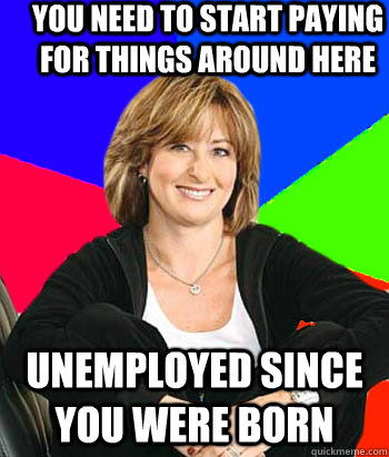 you need to start paying for things around here unemployed s - Sheltering Suburban Mom