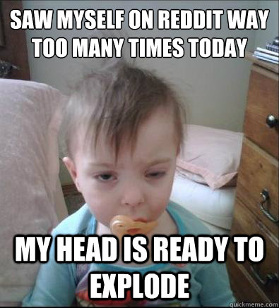 saw myself on reddit way too many times today my head is rea - Party Toddler