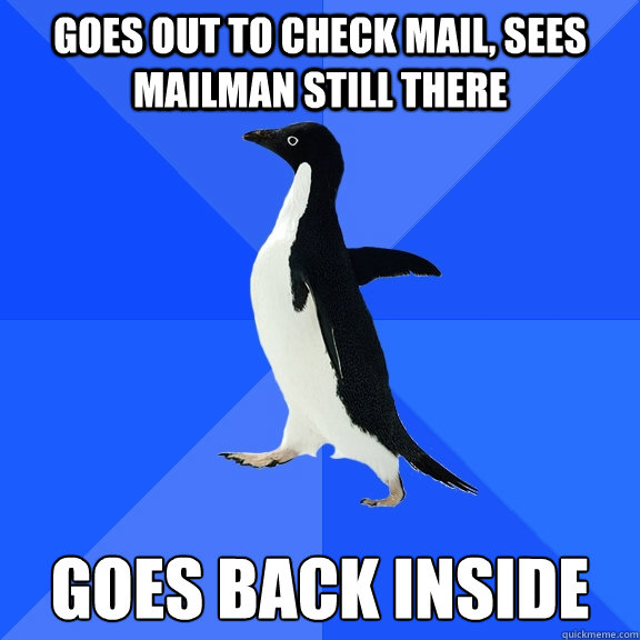 goes out to check mail sees mailman still there goes back i - Socially Awkward Penguin