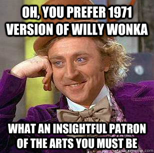 oh you prefer 1971 version of willy wonka what an insightfu - Condescending Wonka