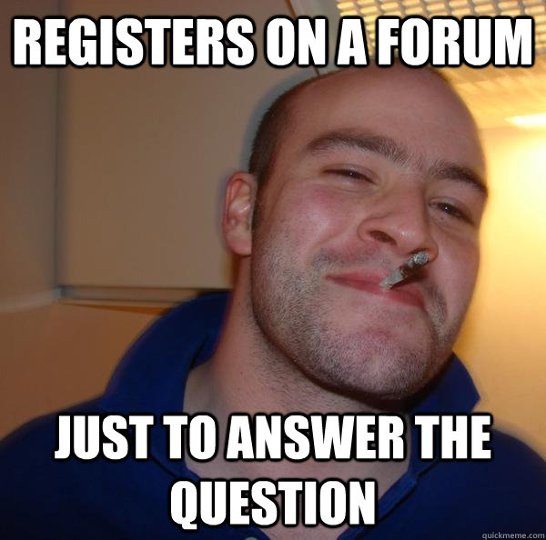 registers on a forum just to answer the question - Good Guy Greg