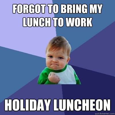 forgot to bring my lunch to work holiday luncheon - Success Kid