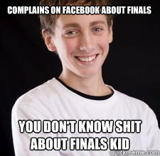 complains on facebook about finals you dont know shit about - High School Freshman