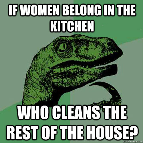 if women belong in the kitchen who cleans the rest of the ho - Philosoraptor