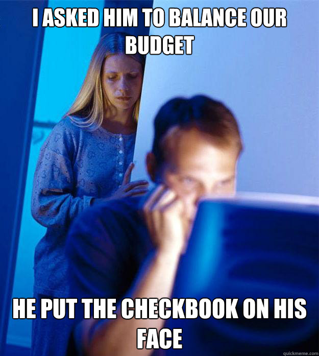 i asked him to balance our budget he put the checkbook on hi - Redditors Wife