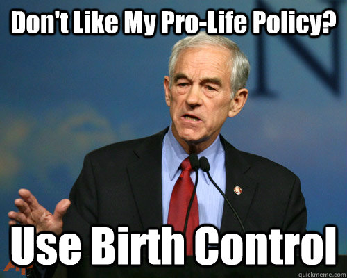 dont like my prolife policy use birth control - A Reminder Ron Paul