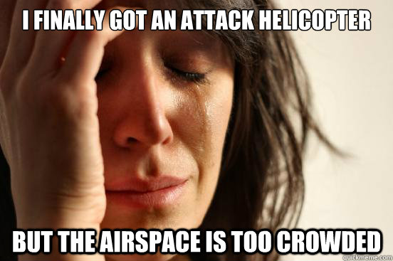 i finally got an attack helicopter but the airspace is too c - First World Problems