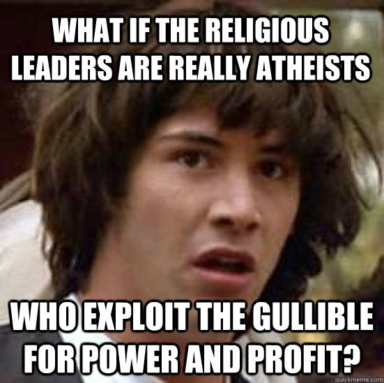 what if the religious leaders are really atheists who exploi - conspiracy keanu