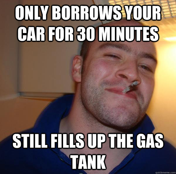 only borrows your car for 30 minutes still fills up the gas  - Good Guy Greg