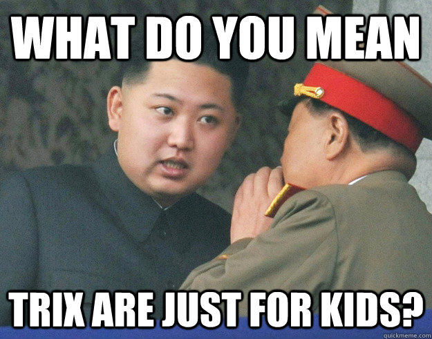 what do you mean trix are just for kids - Hungry Kim Jong Un
