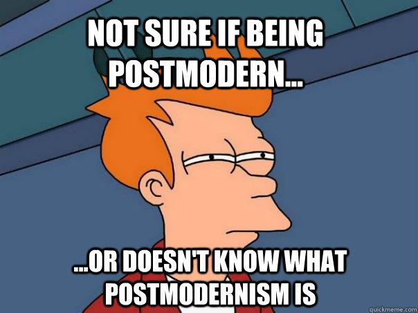 not sure if being postmodern or doesnt know what post - Futurama Fry